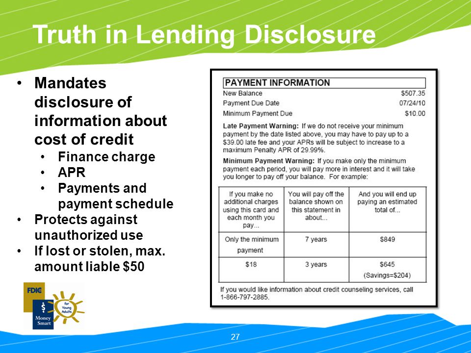 27 Truth in Lending Disclosure Mandates disclosure of information about cost of credit Finance charge APR Payments and payment schedule Protects again