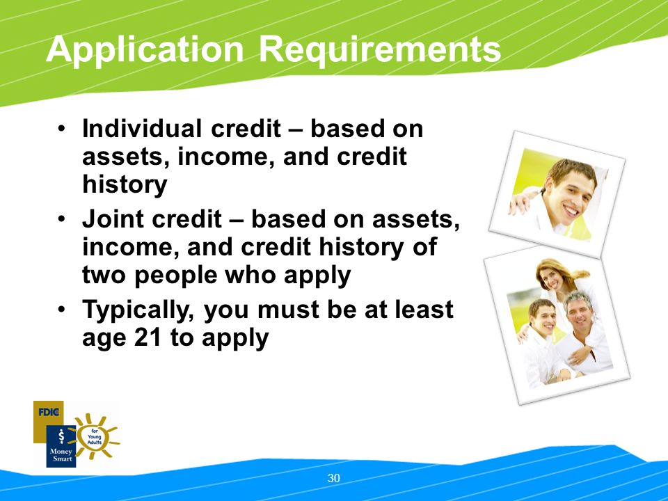 30 Application Requirements Individual credit – based on assets, income, and credit history Joint credit – based on assets, income, and credit history
