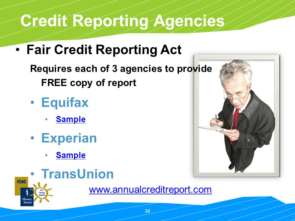 34 Credit Reporting Agencies Fair Credit Reporting Act Requires each of 3 agencies to provide FREE copy of report Equifax Sample Experian Sample Trans