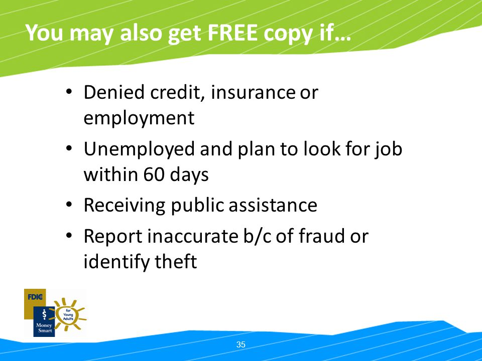 35 You may also get FREE copy if… Denied credit, insurance or employment Unemployed and plan to look for job within 60 days Receiving public assistanc