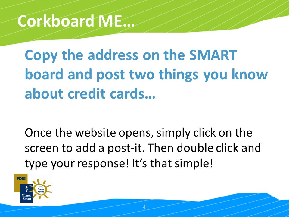 4 Corkboard ME… Copy the address on the SMART board and post two things you know about credit cards… Once the website opens, simply click on the scree