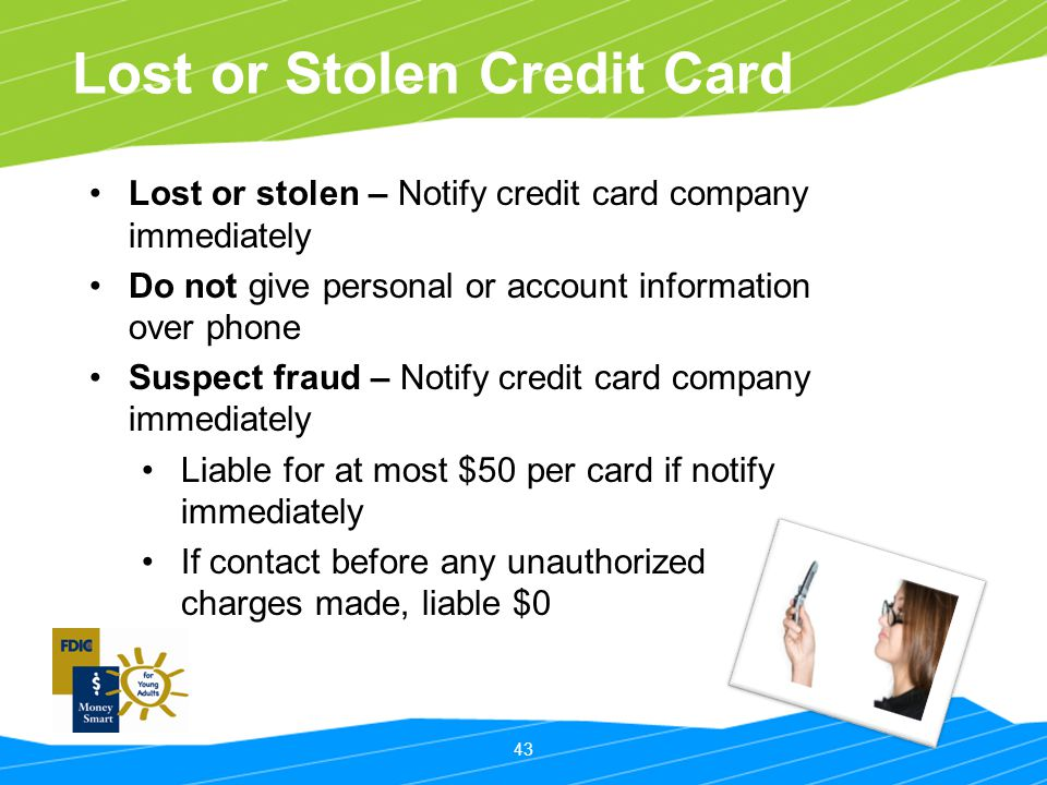43 Lost or Stolen Credit Card Lost or stolen – Notify credit card company immediately Do not give personal or account information over phone Suspect f