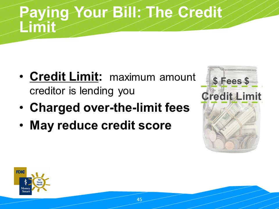 45 Paying Your Bill: The Credit Limit Credit Limit: maximum amount creditor is lending you Charged over-the-limit fees May reduce credit score Credit