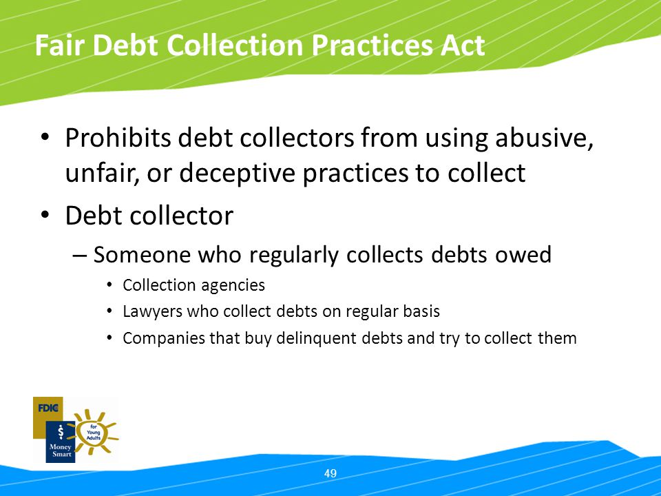 49 Fair Debt Collection Practices Act Prohibits debt collectors from using abusive, unfair, or deceptive practices to collect Debt collector – Someone