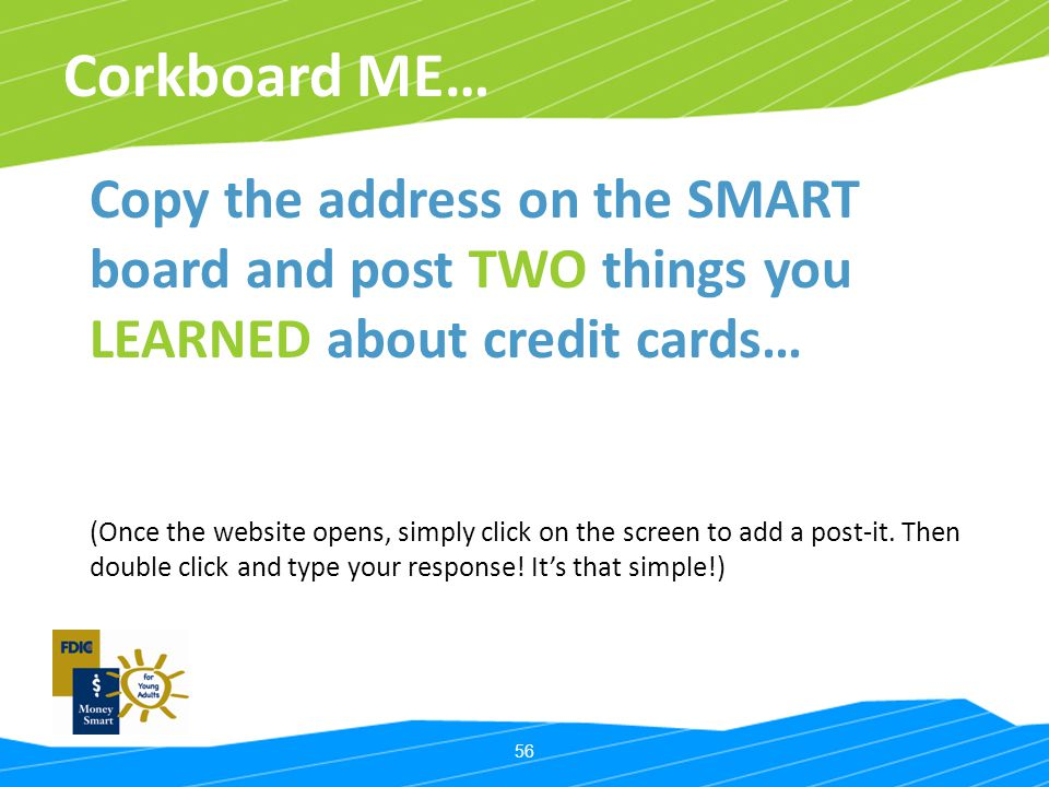 56 Corkboard ME… Copy the address on the SMART board and post TWO things you LEARNED about credit cards… (Once the website opens, simply click on the