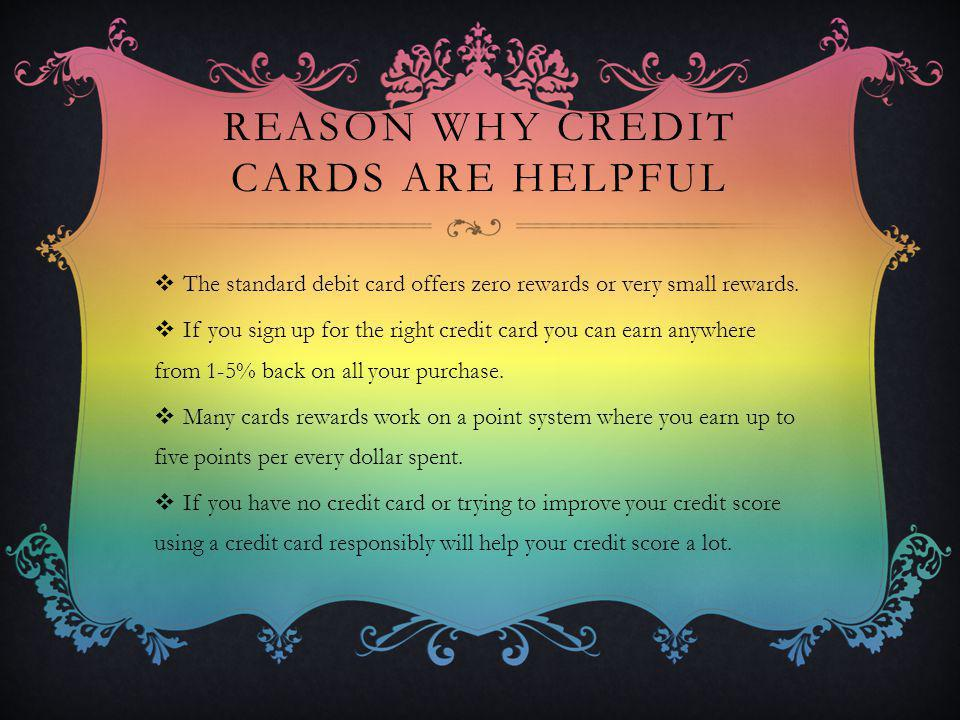 REASON WHY CREDIT CARDS ARE HELPFUL The standard debit card offers zero rewards or very small rewards. If you sign up for the right credit card you ca