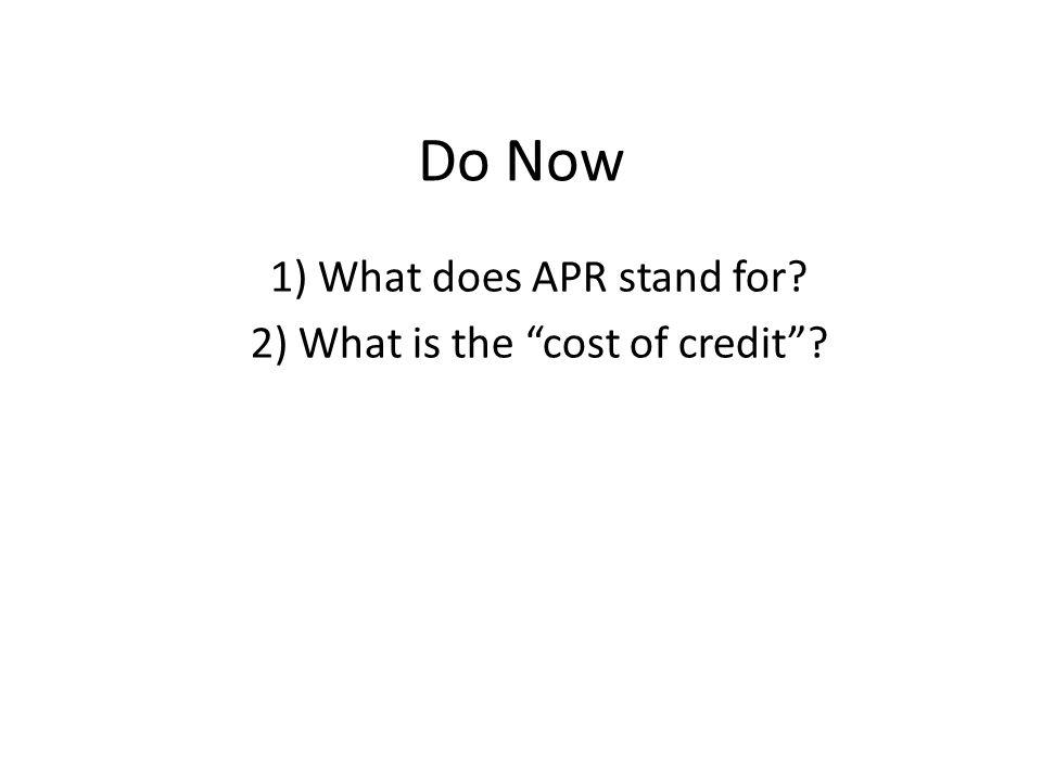Do Now 1) What does APR stand for? 2) What is the cost of credit?