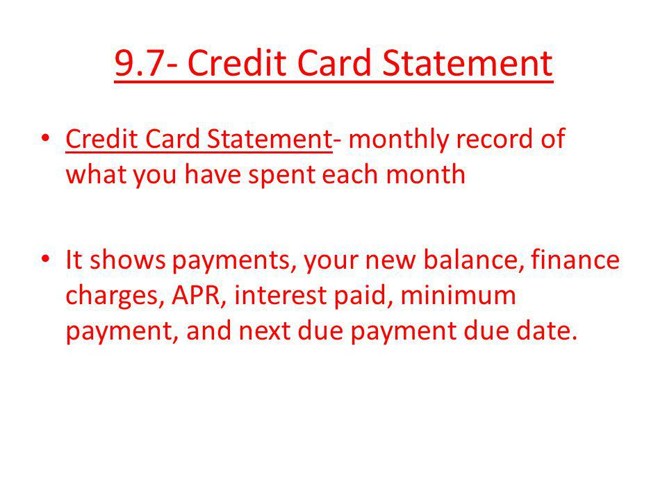9.7- Credit Card Statement Credit Card Statement- monthly record of what you have spent each month It shows payments, your new balance, finance charge