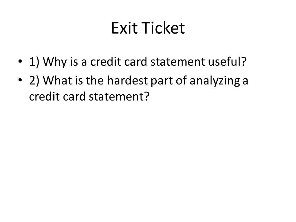 Exit Ticket 1) Why is a credit card statement useful? 2) What is the hardest part of analyzing a credit card statement?