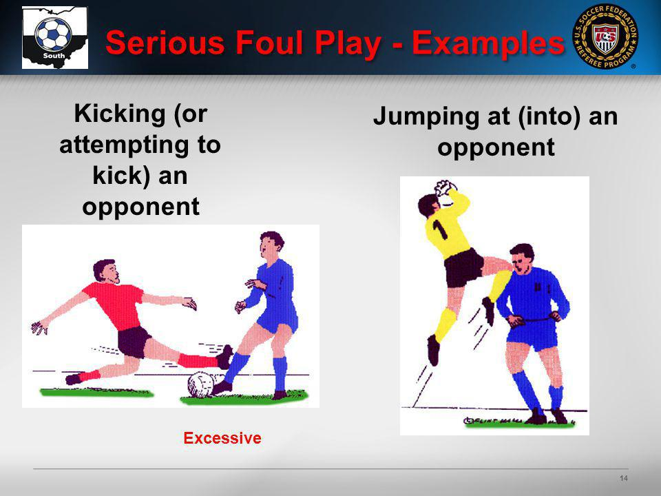 14 Kicking (or attempting to kick) an opponent Serious Foul Play - Examples Excessive Jumping at (into) an opponent