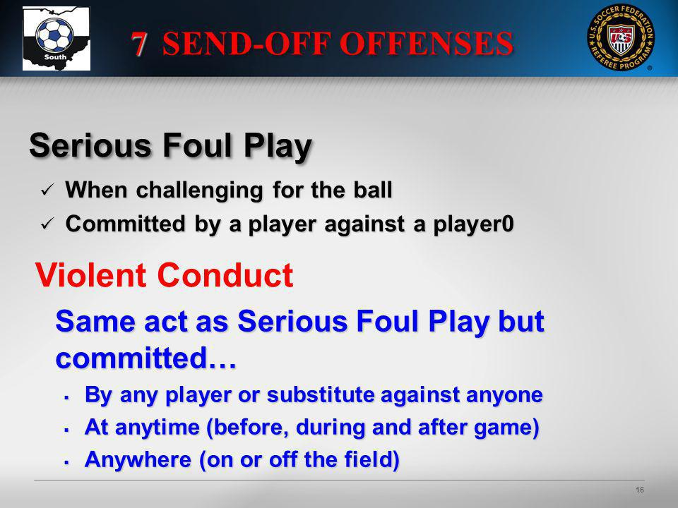 16 Serious Foul Play When challenging for the ball When challenging for the ball Committed by a player against a player0 Committed by a player against