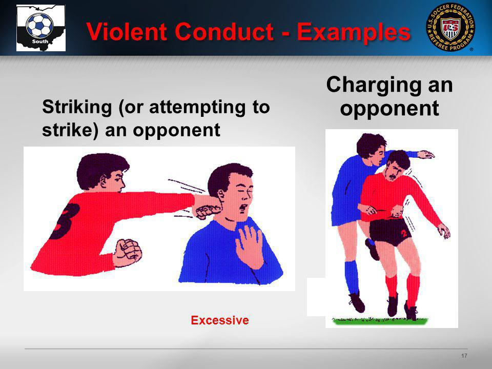 17 Violent Conduct - Examples Excessive Charging an opponent Striking (or attempting to strike) an opponent