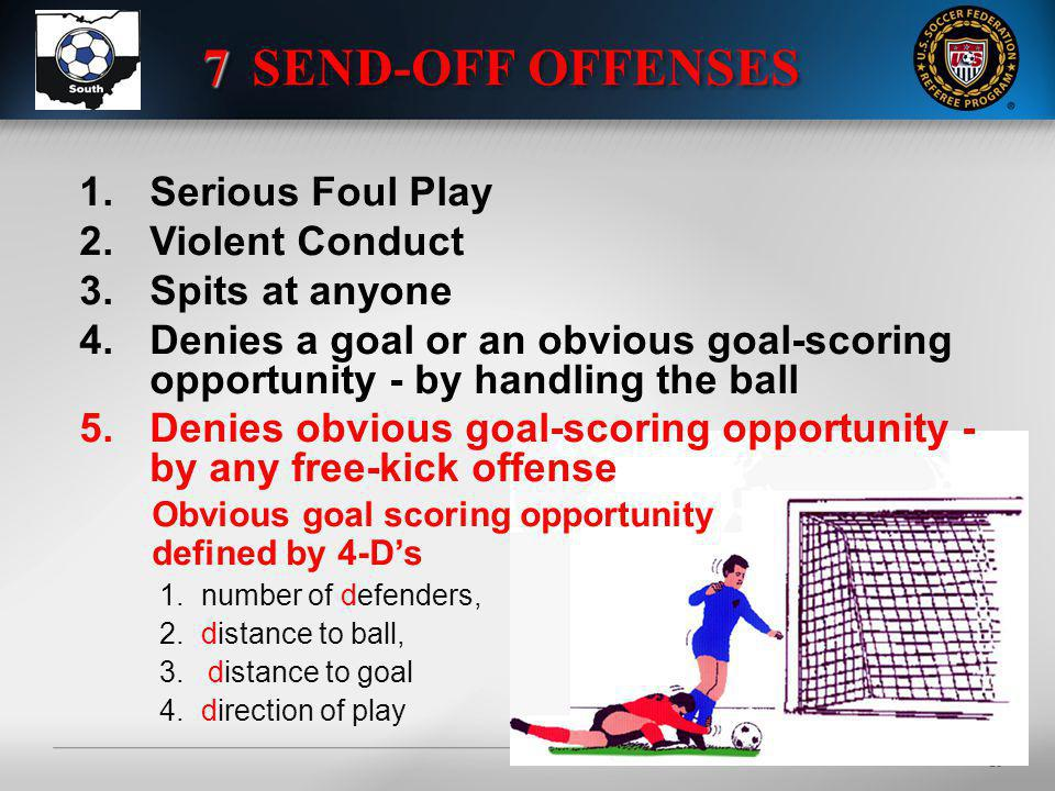 20 1.Serious Foul Play 2.Violent Conduct 3.Spits at anyone 4.Denies a goal or an obvious goal-scoring opportunity - by handling the ball 5.Denies obvious goal-scoring opportunity - by any free-kick offense Obvious goal scoring opportunity defined by 4-Ds 1.