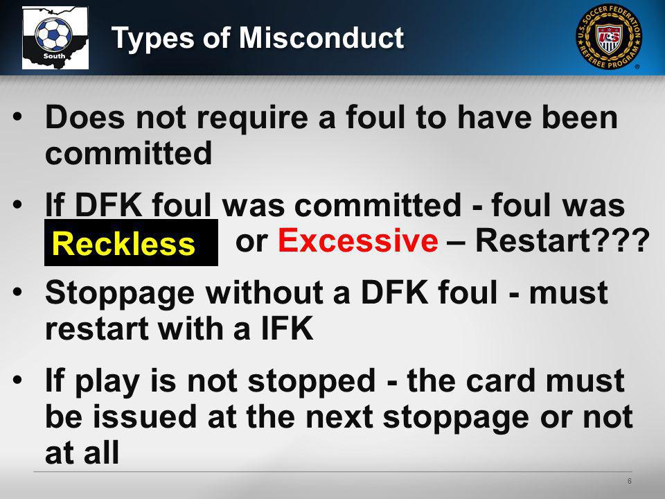 6 Does not require a foul to have been committed If DFK foul was committed - foul was Reckl ess or Excessive – Restart??? Stoppage without a DFK foul