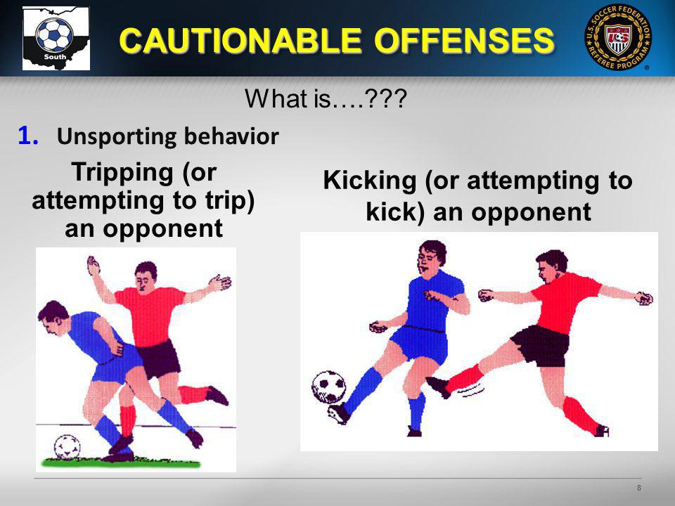 8 CAUTIONABLE OFFENSES 1. Unsporting behavior Tripping (or attempting to trip) an opponent Kicking (or attempting to kick) an opponent What is….???