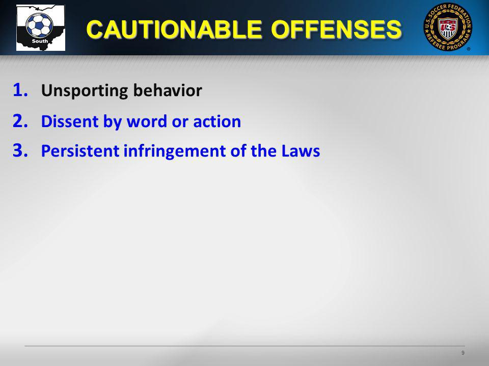 9 1. Unsporting behavior 2. Dissent by word or action 3. Persistent infringement of the Laws CAUTIONABLE OFFENSES