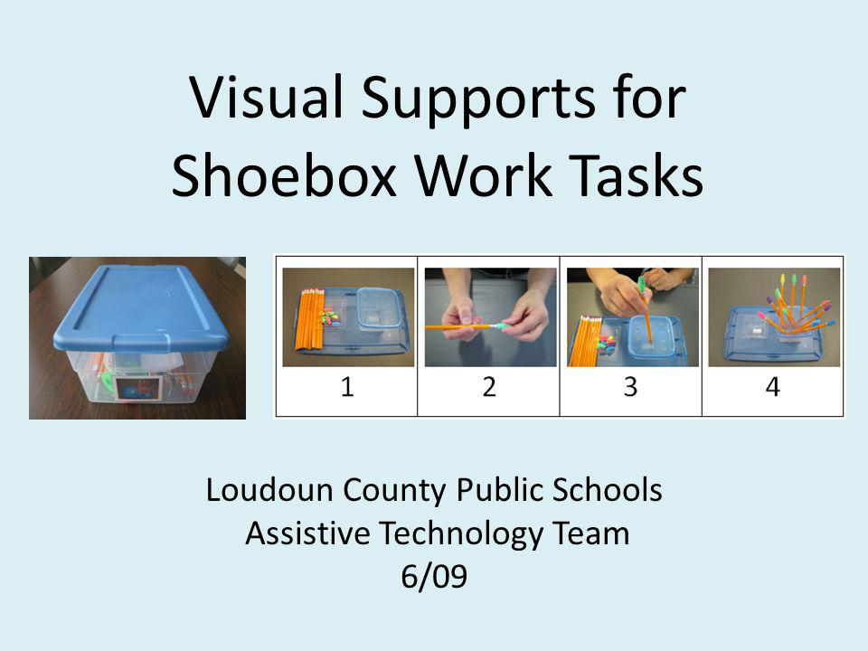 Visual Supports for Shoebox Work Tasks Loudoun County Public Schools Assistive Technology Team 6/09