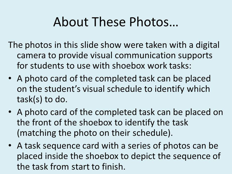 About These Photos… The photos in this slide show were taken with a digital camera to provide visual communication supports for students to use with shoebox work tasks: A photo card of the completed task can be placed on the students visual schedule to identify which task(s) to do.