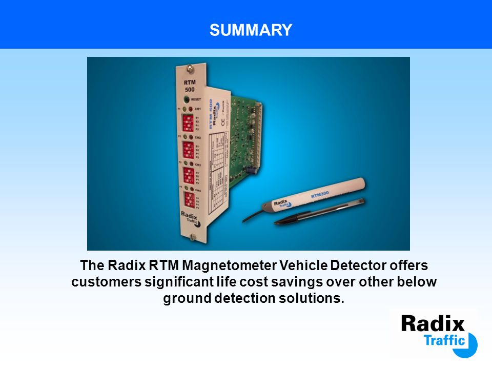 BENEFITS OF RADIX DETECTOR vs OTHER DETECTORS RADIX BELOW GROUND DETECTOROTHER BELOW GROUND DETECTORS Cost effective & reliable over the 15 year design life of the products, with no routine maintenance required.