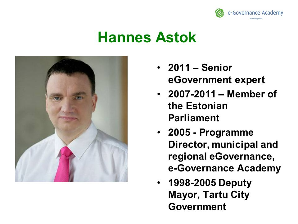Hannes Astok 2011 – Senior eGovernment expert 2007-2011 – Member of the Estonian Parliament 2005 - Programme Director, municipal and regional eGovernance, e-Governance Academy 1998-2005 Deputy Mayor, Tartu City Government