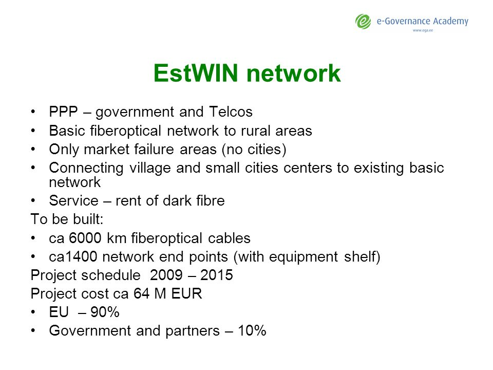EstWIN network PPP – government and Telcos Basic fiberoptical network to rural areas Only market failure areas (no cities) Connecting village and small cities centers to existing basic network Service – rent of dark fibre To be built: ca 6000 km fiberoptical cables ca1400 network end points (with equipment shelf) Project schedule 2009 – 2015 Project cost ca 64 M EUR EU – 90% Government and partners – 10%