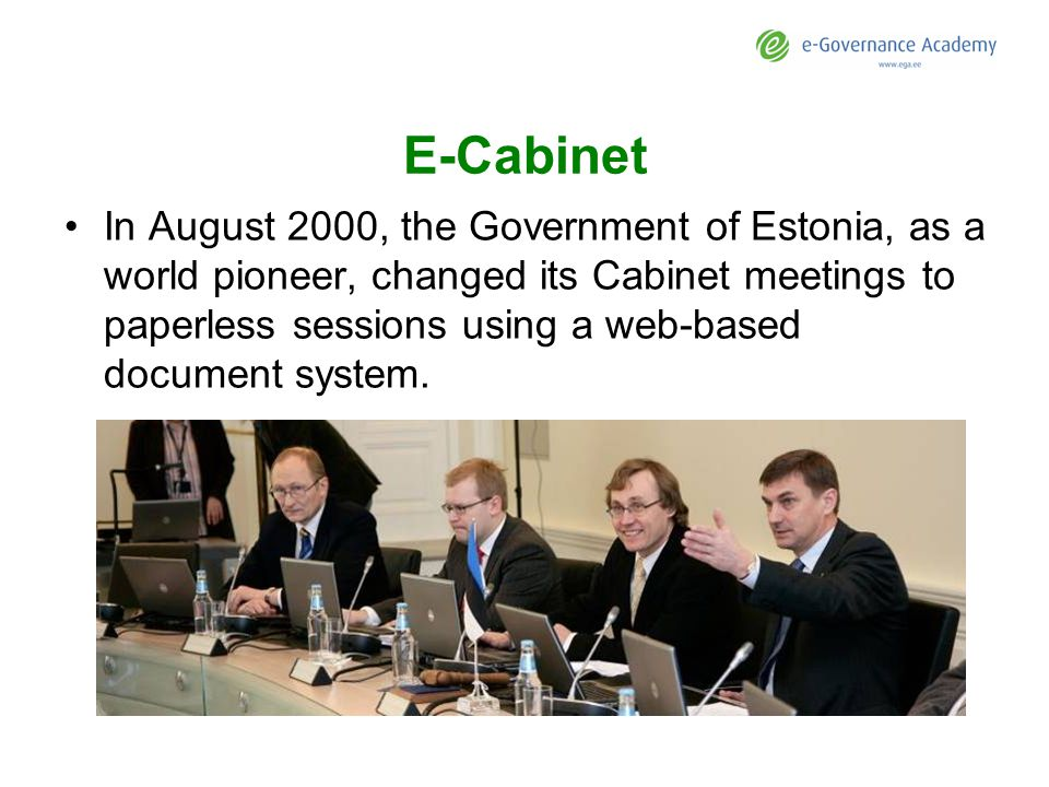 E-Cabinet In August 2000, the Government of Estonia, as a world pioneer, changed its Cabinet meetings to paperless sessions using a web-based document system.