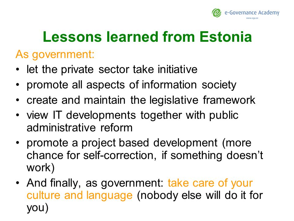 Lessons learned from Estonia As government: let the private sector take initiative promote all aspects of information society create and maintain the legislative framework view IT developments together with public administrative reform promote a project based development (more chance for self-correction, if something doesnt work) And finally, as government: take care of your culture and language (nobody else will do it for you)