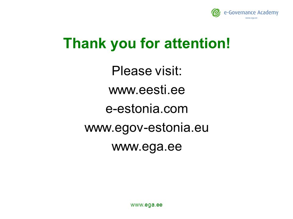 Thank you for attention! Please visit: www.eesti.ee e-estonia.com www.egov-estonia.eu www.ega.ee