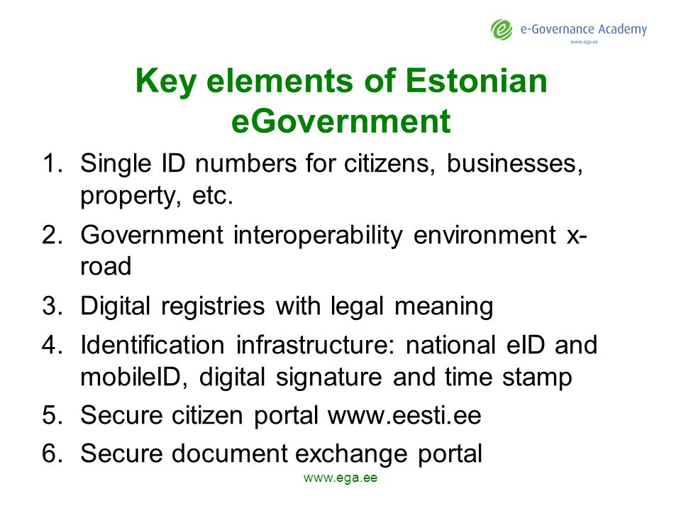 Key elements of Estonian eGovernment 1.Single ID numbers for citizens, businesses, property, etc.