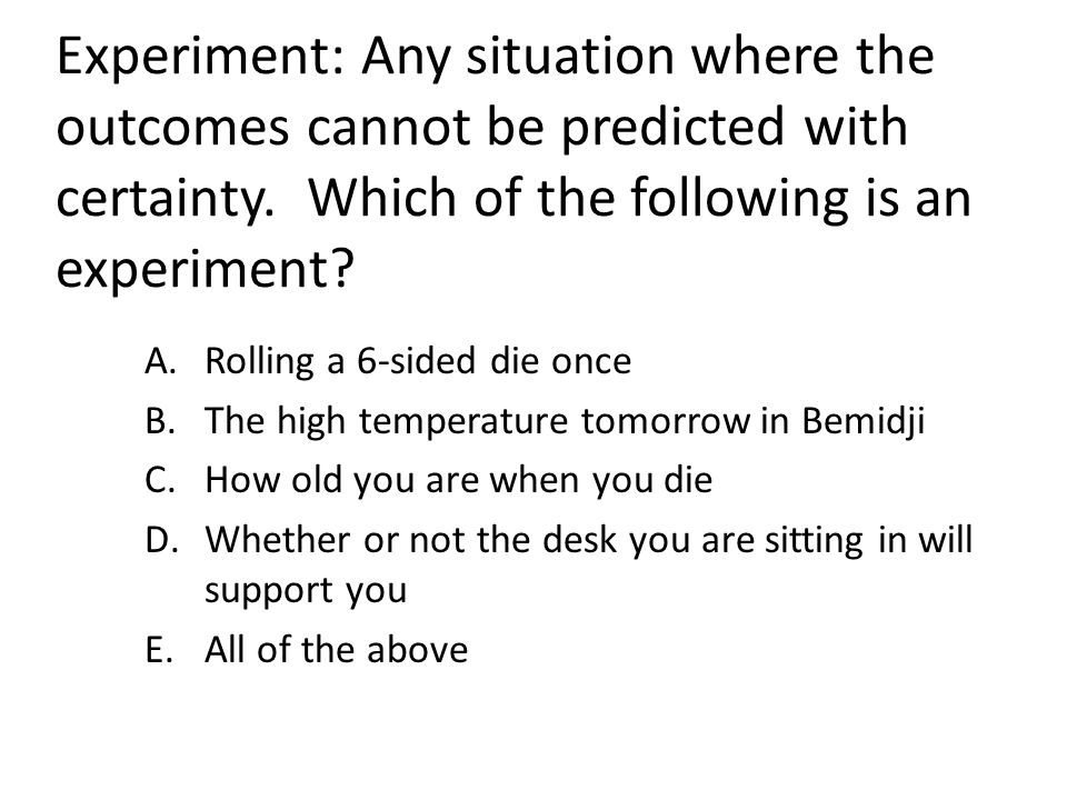 Experiment: Any situation where the outcomes cannot be predicted with certainty. Which of the following is an experiment? A.Rolling a 6-sided die once