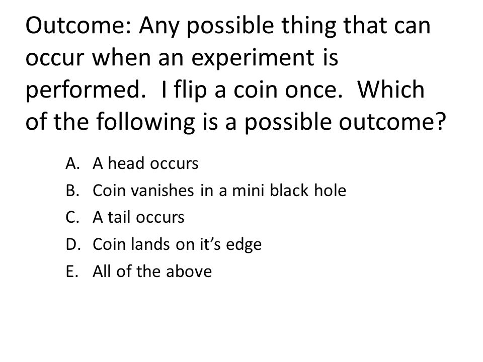 Outcome: Any possible thing that can occur when an experiment is performed. I flip a coin once. Which of the following is a possible outcome? A.A head