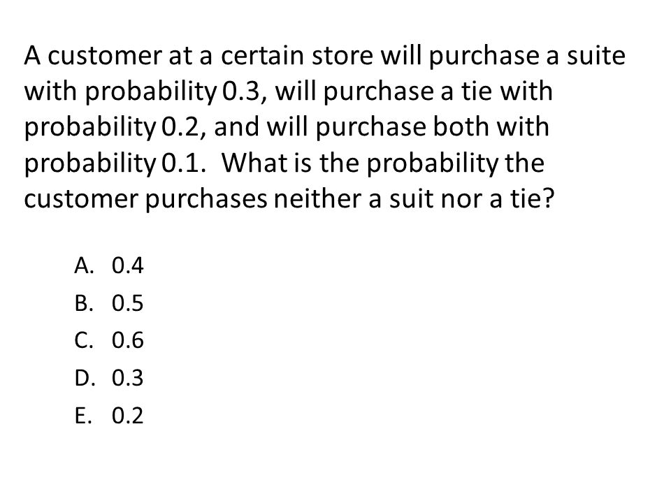 A customer at a certain store will purchase a suite with probability 0.3, will purchase a tie with probability 0.2, and will purchase both with probab
