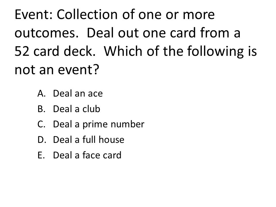 Event: Collection of one or more outcomes. Deal out one card from a 52 card deck. Which of the following is not an event? A.Deal an ace B.Deal a club