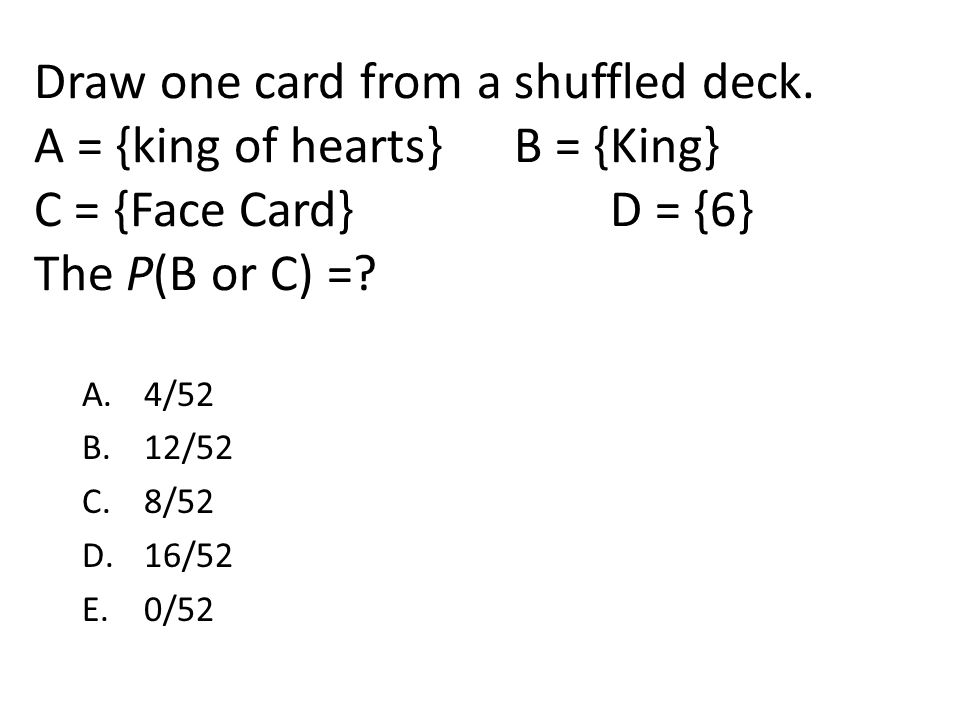 Draw one card from a shuffled deck. A = {king of hearts}B = {King} C = {Face Card}D = {6} The P(B or C) =? A. 4/52 B. 12/52 C. 8/52 D. 16/52 E. 0/52