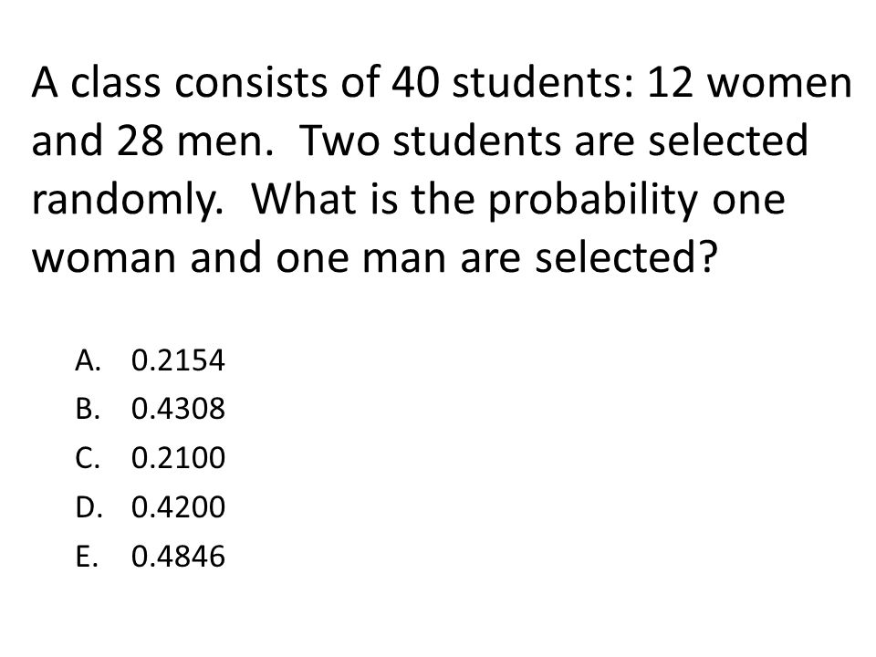 A class consists of 40 students: 12 women and 28 men. Two students are selected randomly. What is the probability one woman and one man are selected?