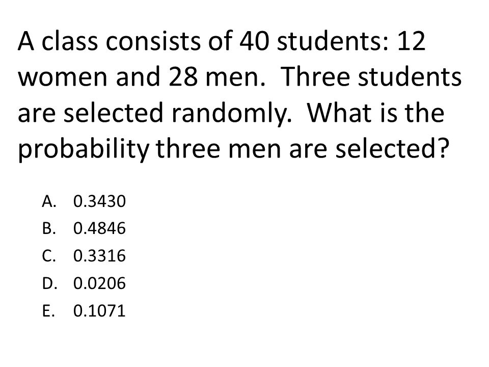 A class consists of 40 students: 12 women and 28 men. Three students are selected randomly. What is the probability three men are selected? A. 0.3430