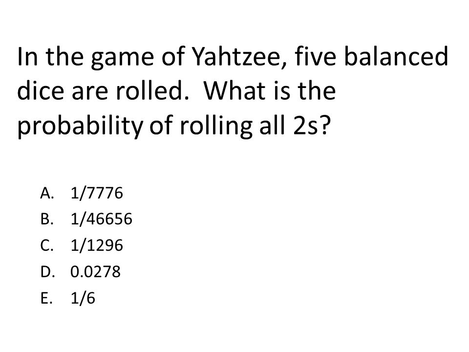 In the game of Yahtzee, five balanced dice are rolled. What is the probability of rolling all 2s? A. 1/7776 B. 1/46656 C. 1/1296 D. 0.0278 E. 1/6
