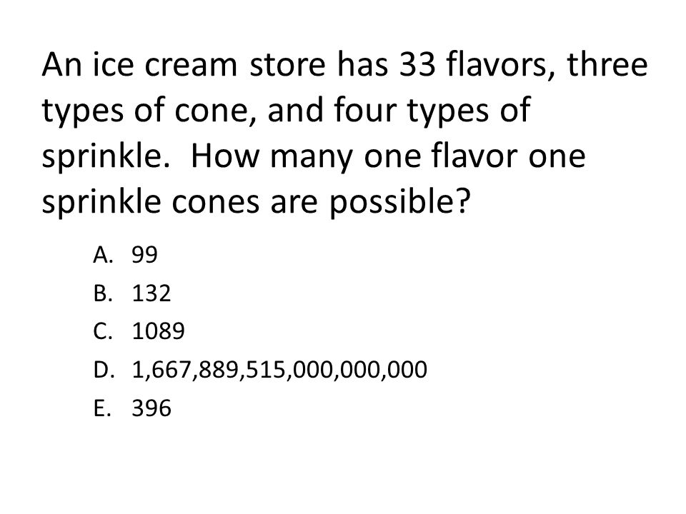 An ice cream store has 33 flavors, three types of cone, and four types of sprinkle. How many one flavor one sprinkle cones are possible? A.99 B.132 C.