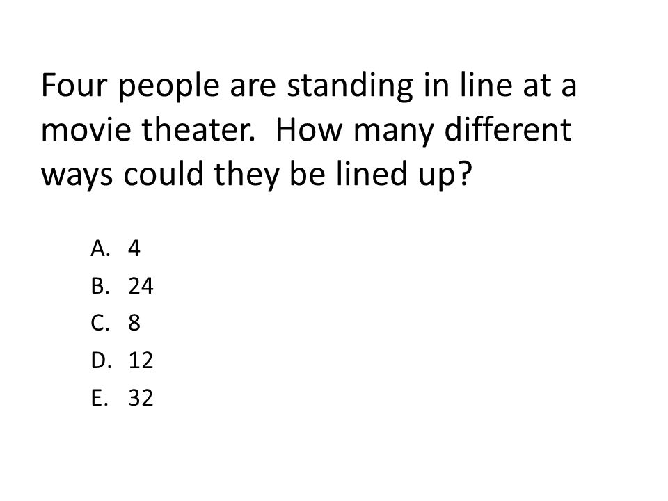 Four people are standing in line at a movie theater. How many different ways could they be lined up? A.4 B.24 C.8 D.12 E.32