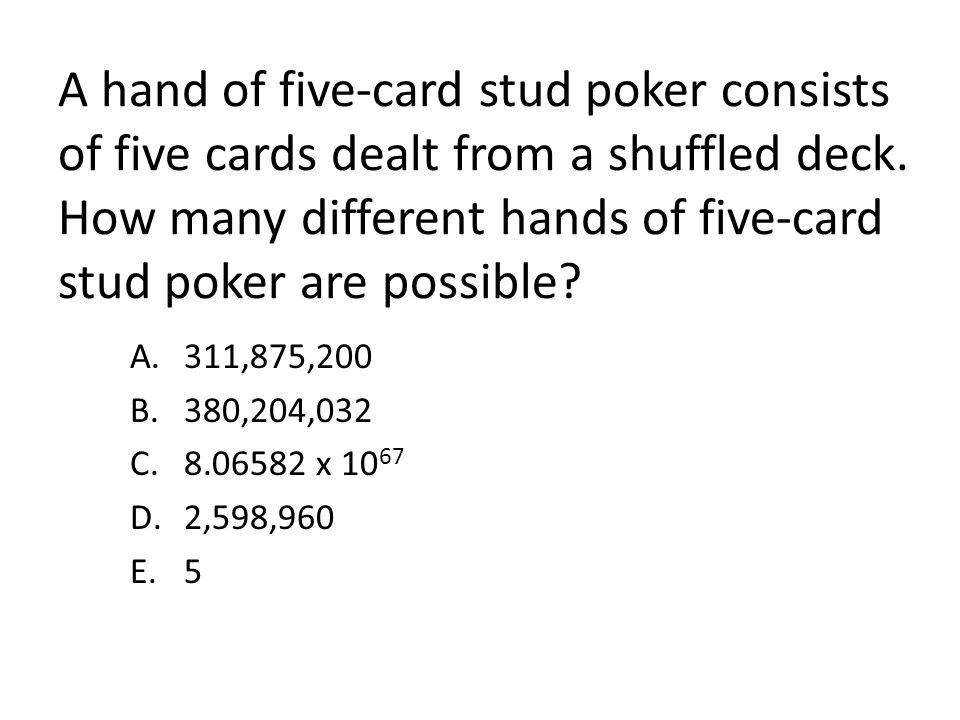 A hand of five-card stud poker consists of five cards dealt from a shuffled deck. How many different hands of five-card stud poker are possible? A.311