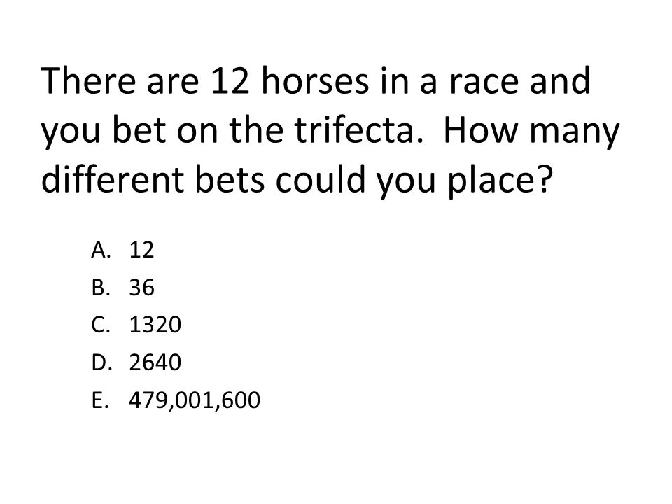 There are 12 horses in a race and you bet on the trifecta. How many different bets could you place? A.12 B.36 C.1320 D.2640 E.479,001,600