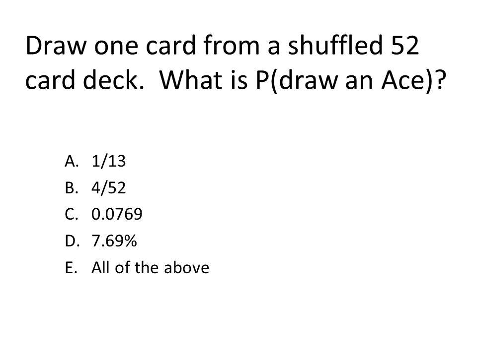 Draw one card from a shuffled 52 card deck. What is P(draw an Ace)? A.1/13 B.4/52 C.0.0769 D.7.69% E.All of the above