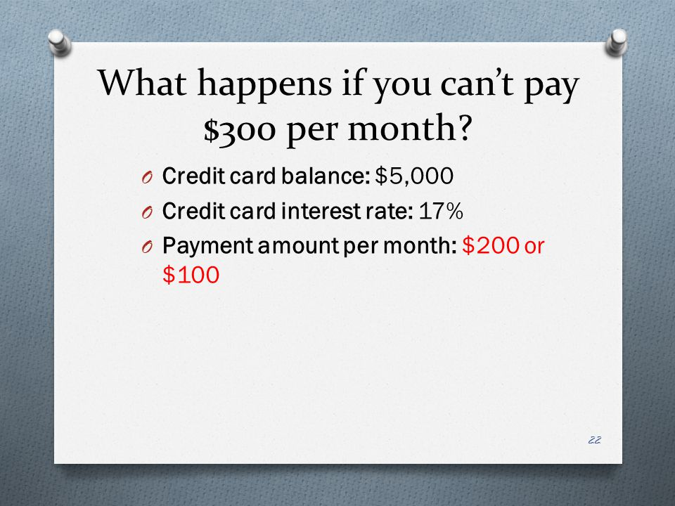 What happens if you cant pay $300 per month? O Credit card balance: $5,000 O Credit card interest rate: 17% O Payment amount per month: $200 or $100 2