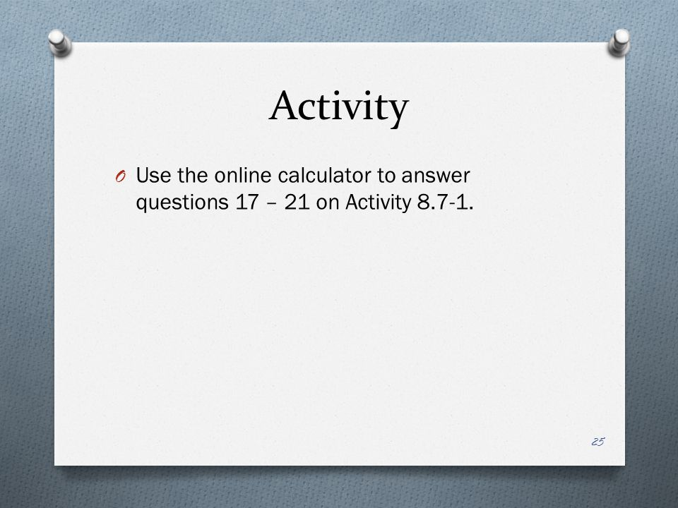 Activity O Use the online calculator to answer questions 17 – 21 on Activity 8.7-1. 25