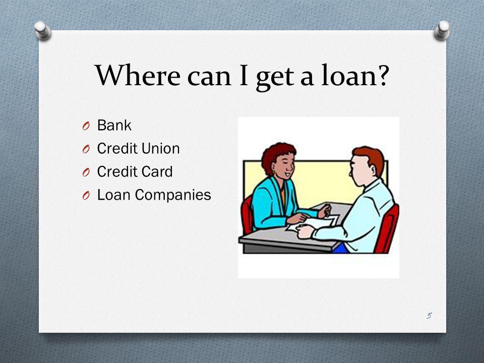 Where can I get a loan O Bank O Credit Union O Credit Card O Loan Companies 5