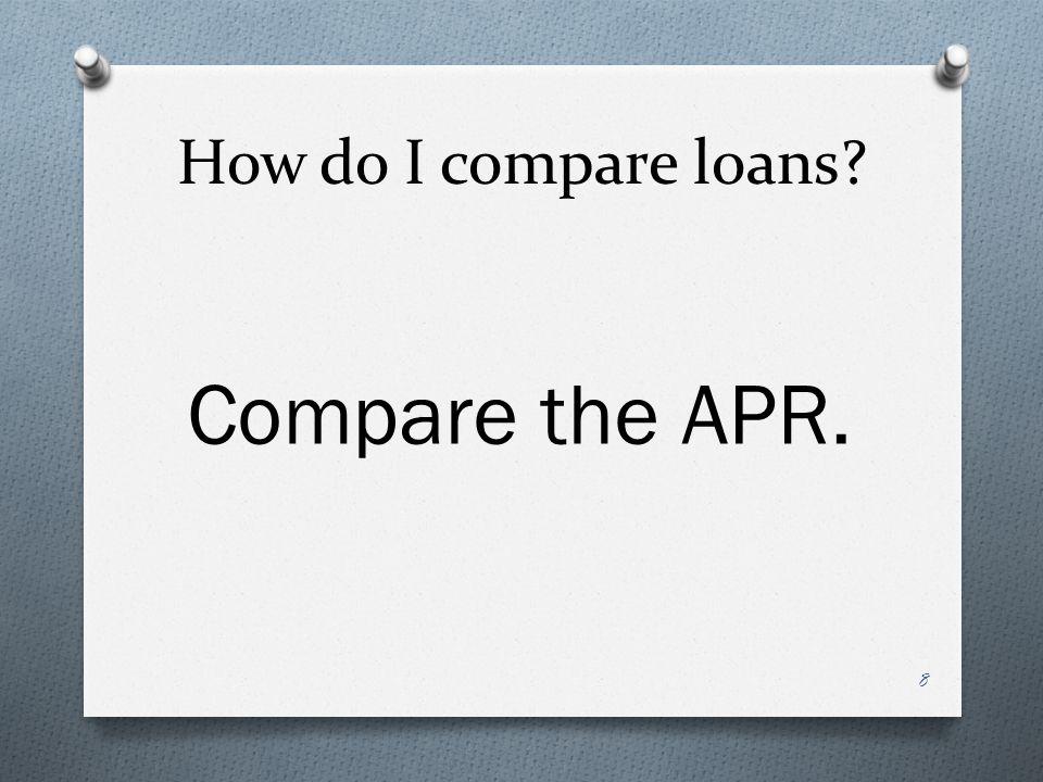 How do I compare loans? Compare the APR. 8