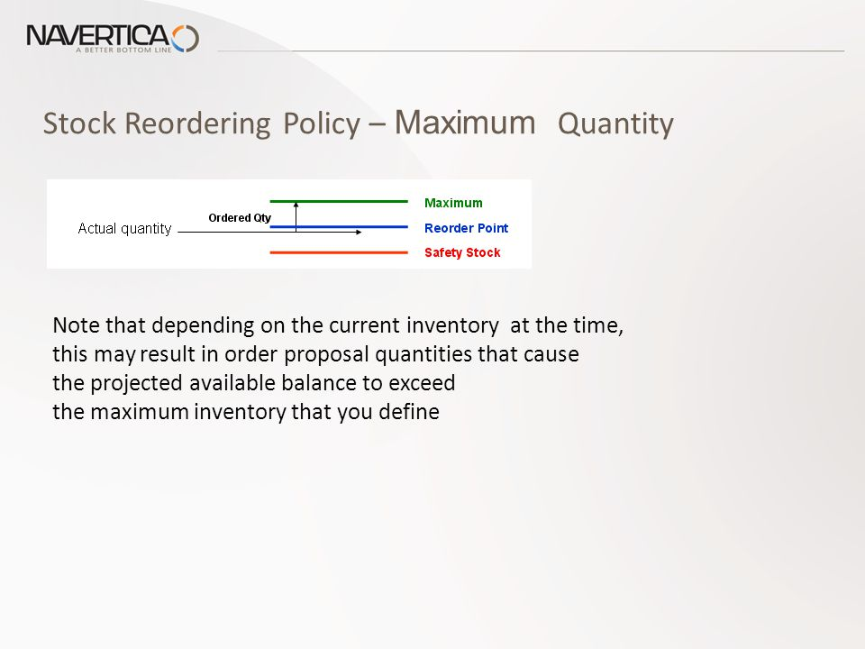 Stock Reordering Policy – Maximum Quantity Note that depending on the current inventory at the time, this may result in order proposal quantities that cause the projected available balance to exceed the maximum inventory that you define