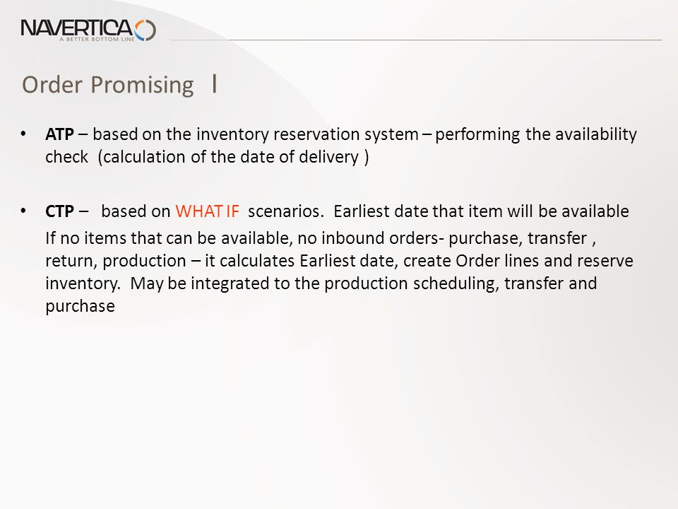 Order Promising I ATP – based on the inventory reservation system – performing the availability check (calculation of the date of delivery ) CTP – based on WHAT IF scenarios.