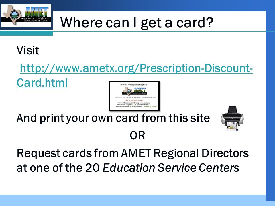 Company LOGO Added Benefit For every filled prescription, AMET will receive $0.30 The proceeds of the Discount Pharmacy Drug Card will help AMET Scholarships for migrant students