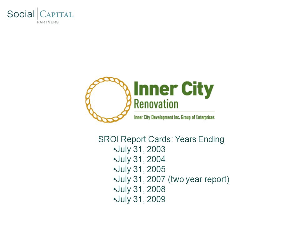 SROI Report Cards: Years Ending July 31, 2003 July 31, 2004 July 31, 2005 July 31, 2007 (two year report) July 31, 2008 July 31, 2009